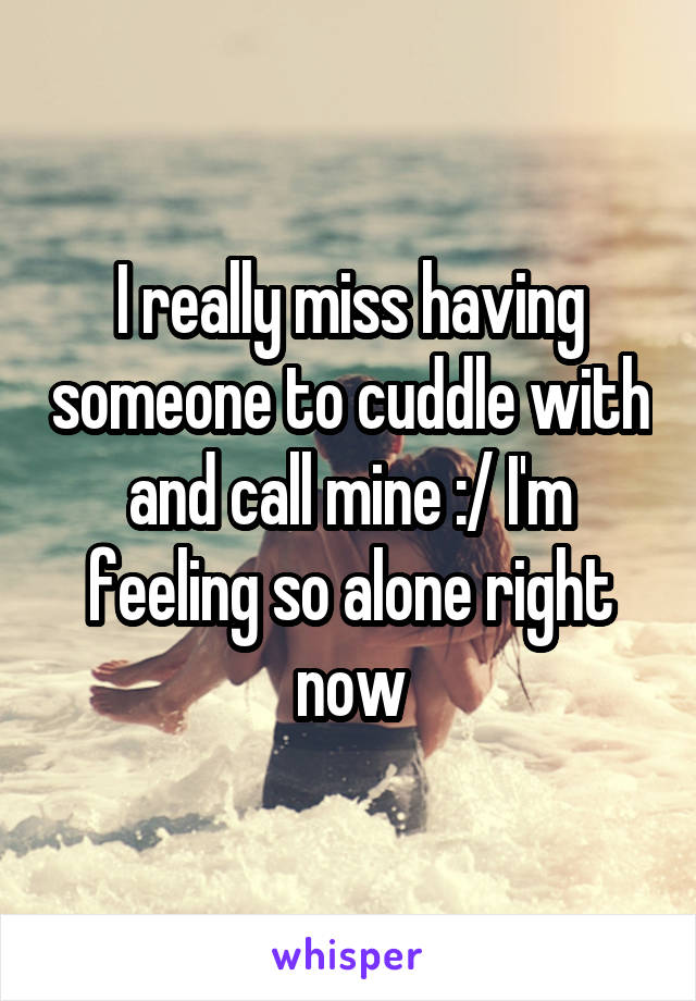 I really miss having someone to cuddle with and call mine :/ I'm feeling so alone right now