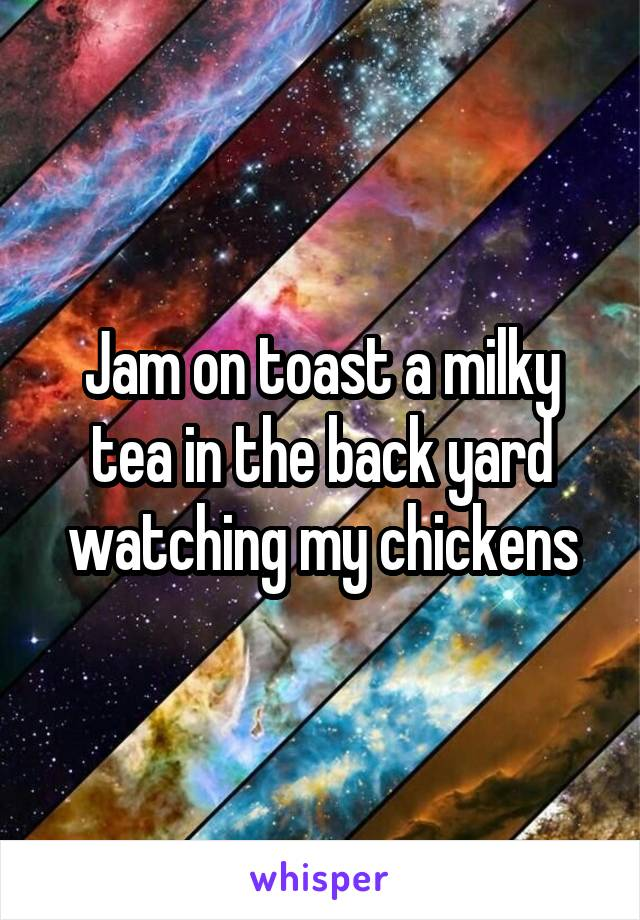 Jam on toast a milky tea in the back yard watching my chickens