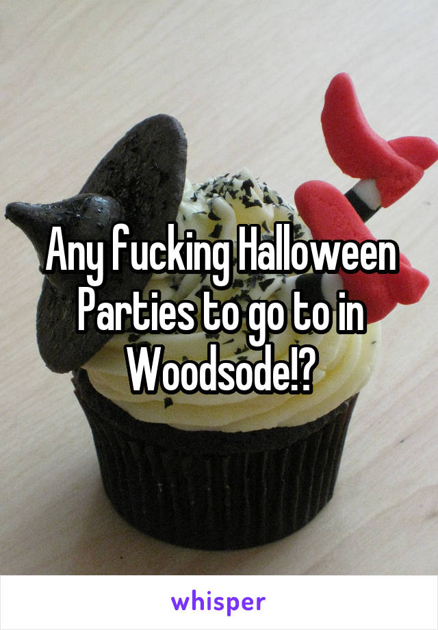 Any fucking Halloween Parties to go to in Woodsode!?