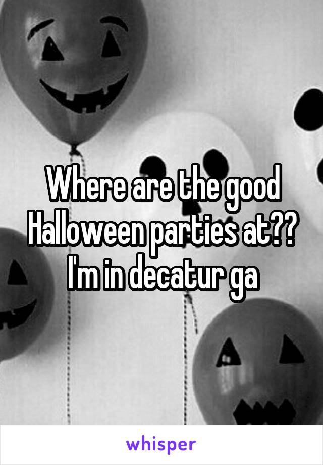 Where are the good Halloween parties at?? I'm in decatur ga