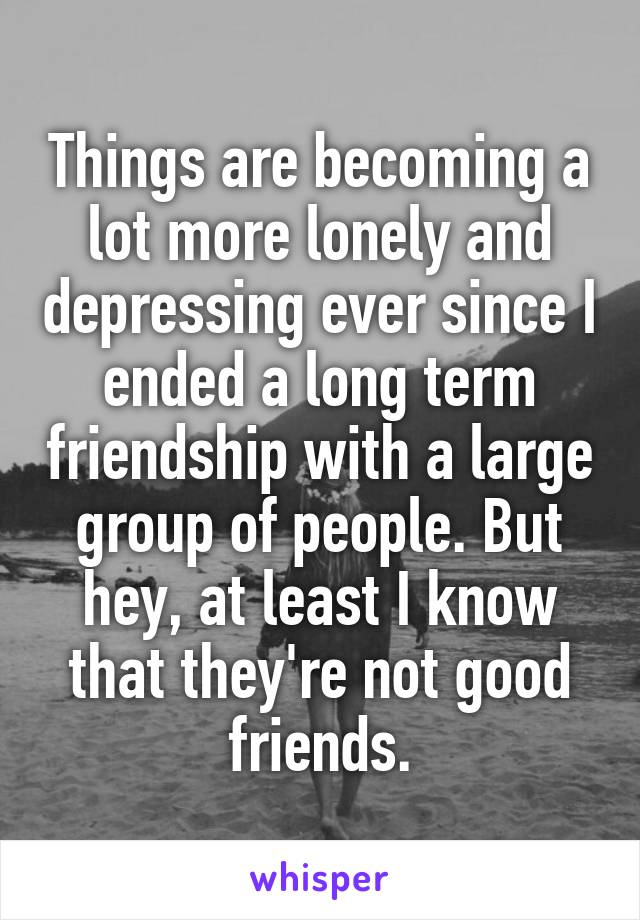 Things are becoming a lot more lonely and depressing ever since I ended a long term friendship with a large group of people. But hey, at least I know that they're not good friends.