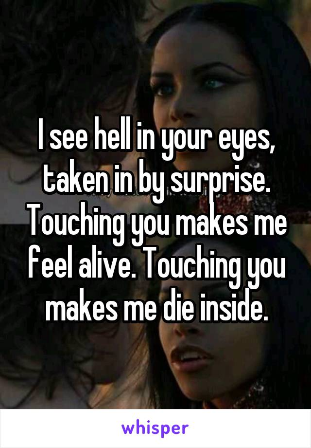 I see hell in your eyes, taken in by surprise. Touching you makes me feel alive. Touching you makes me die inside.