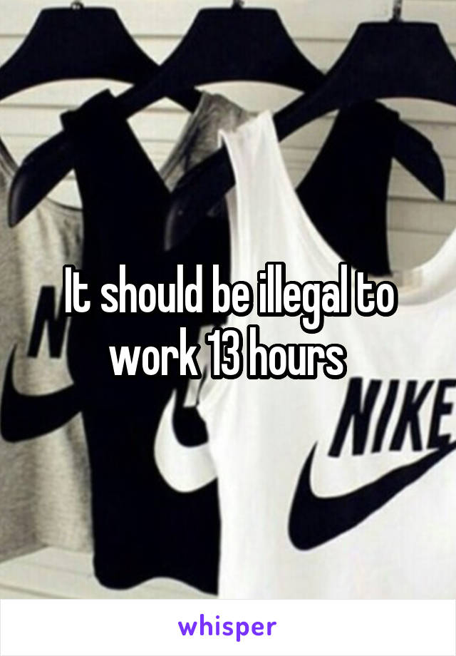 It should be illegal to work 13 hours
