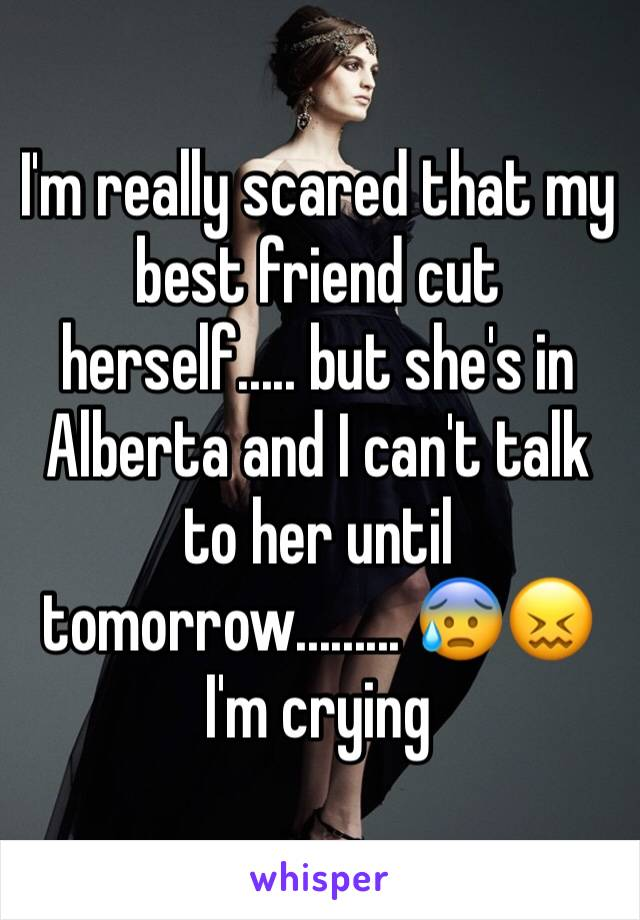 I'm really scared that my best friend cut herself..... but she's in Alberta and I can't talk to her until tomorrow......... 😰😖 I'm crying