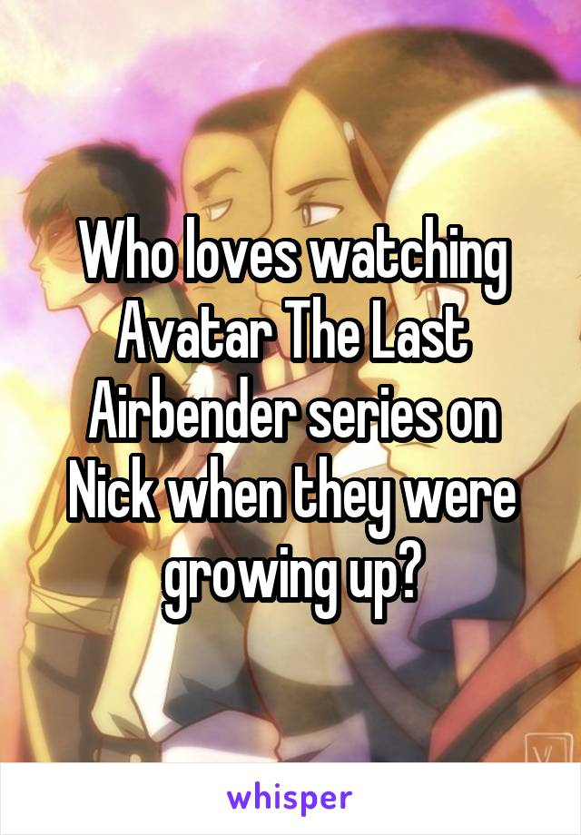 Who loves watching Avatar The Last Airbender series on Nick when they were growing up?