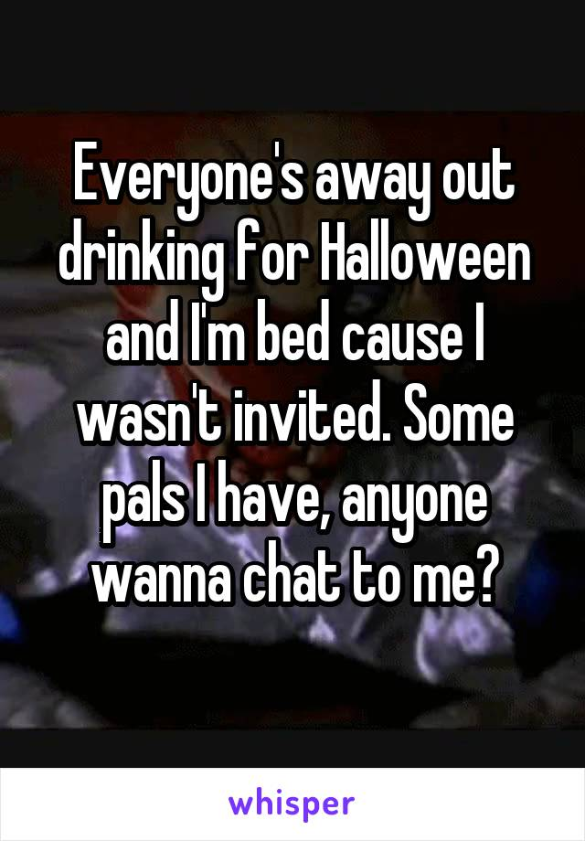 Everyone's away out drinking for Halloween and I'm bed cause I wasn't invited. Some pals I have, anyone wanna chat to me?