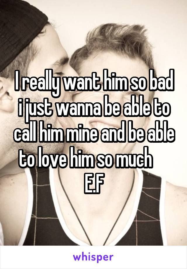 I really want him so bad i just wanna be able to call him mine and be able to love him so much      E.F