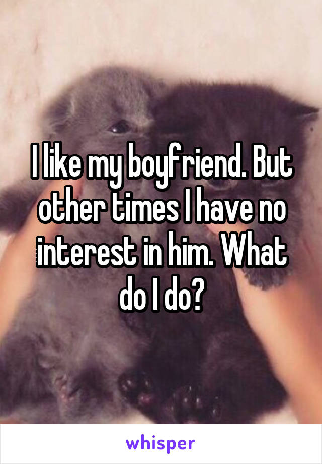 I like my boyfriend. But other times I have no interest in him. What do I do?