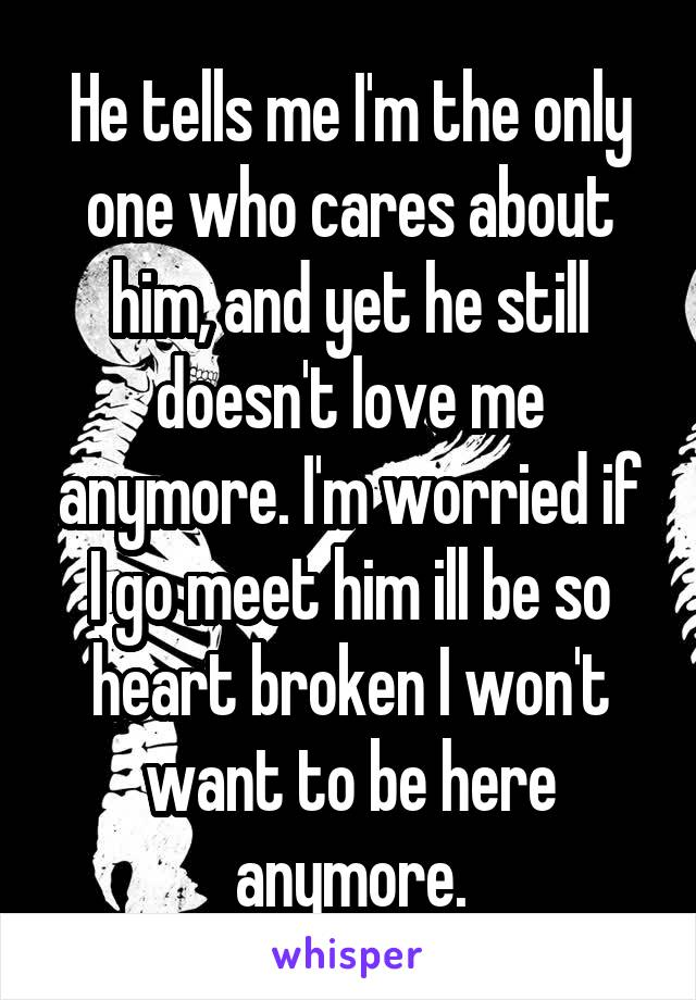 He tells me I'm the only one who cares about him, and yet he still doesn't love me anymore. I'm worried if I go meet him ill be so heart broken I won't want to be here anymore.