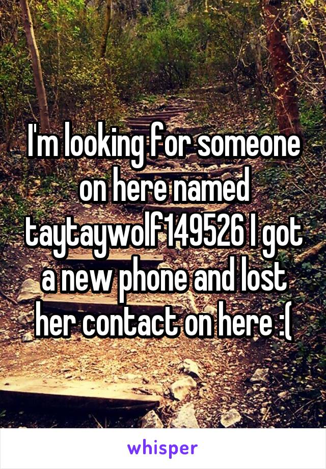 I'm looking for someone on here named taytaywolf149526 I got a new phone and lost her contact on here :(