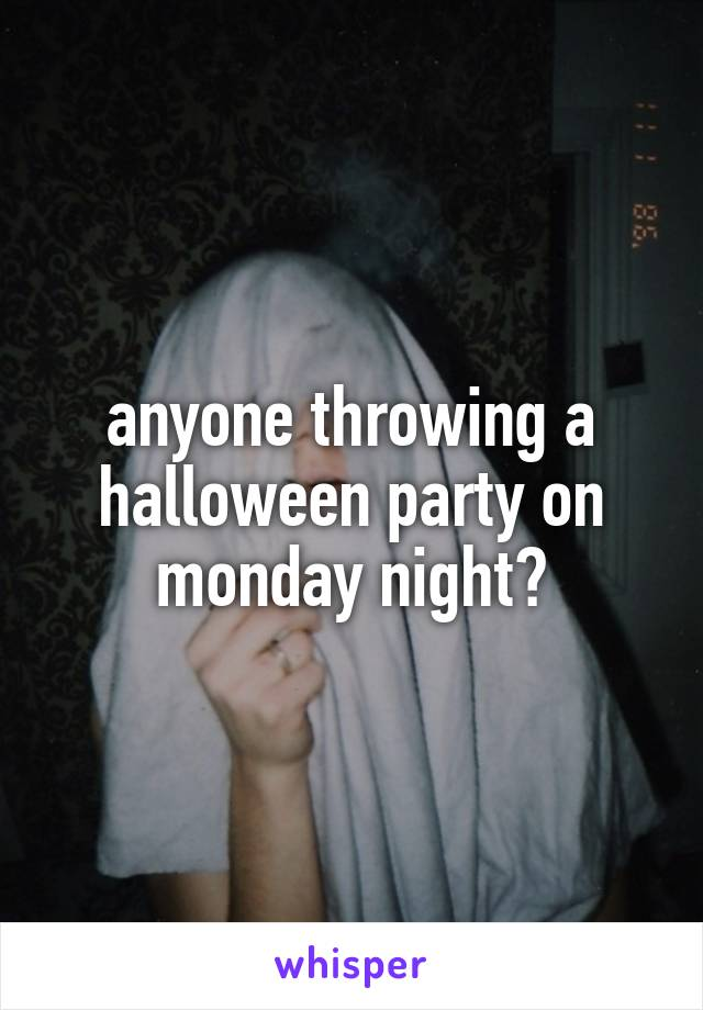 anyone throwing a halloween party on monday night?