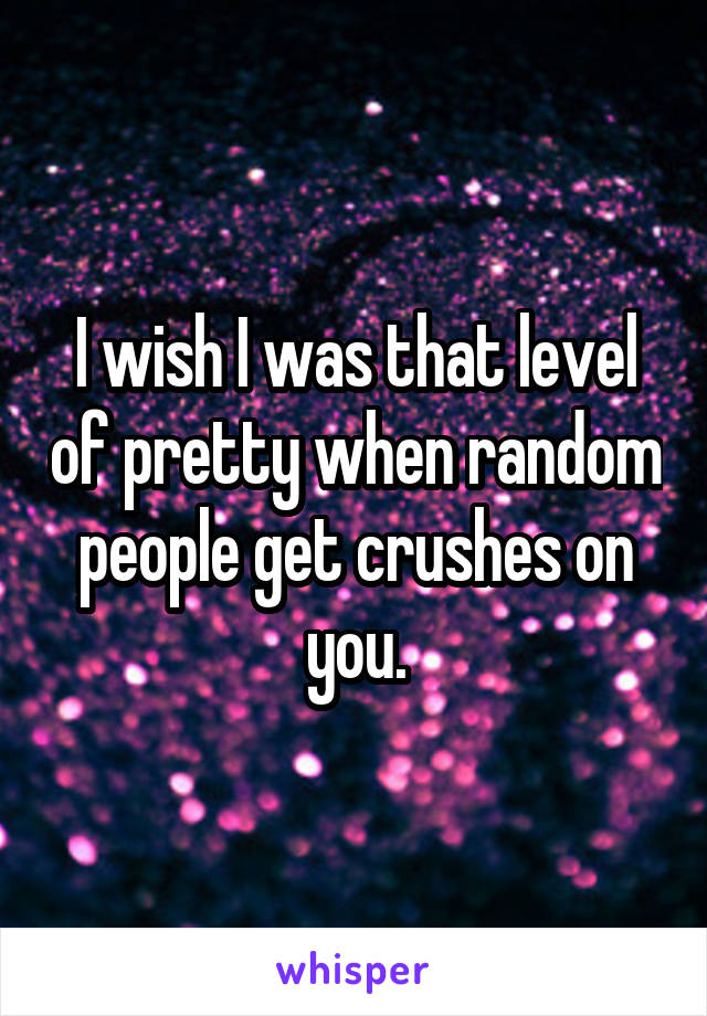 I wish I was that level of pretty when random people get crushes on you.