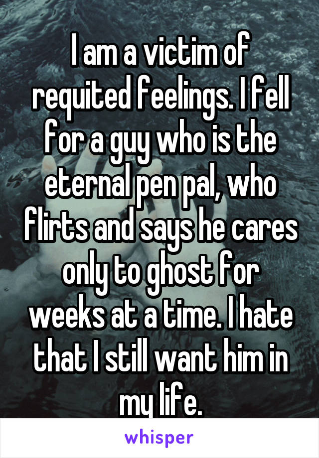 I am a victim of requited feelings. I fell for a guy who is the eternal pen pal, who flirts and says he cares only to ghost for weeks at a time. I hate that I still want him in my life.