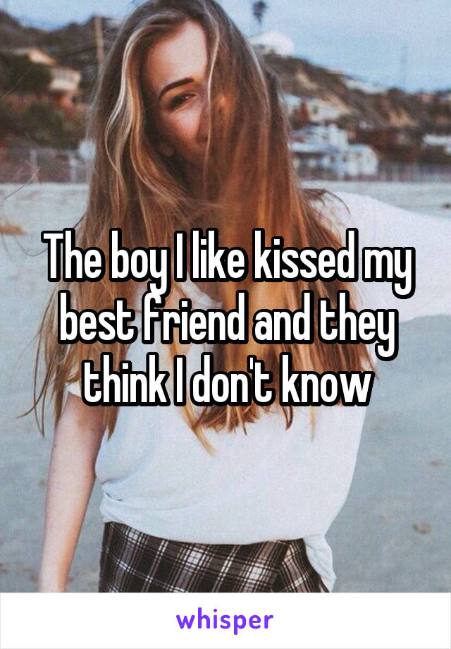 The boy I like kissed my best friend and they think I don't know
