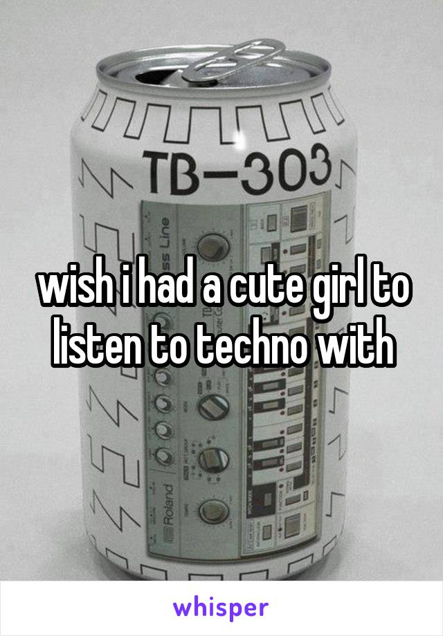 wish i had a cute girl to listen to techno with