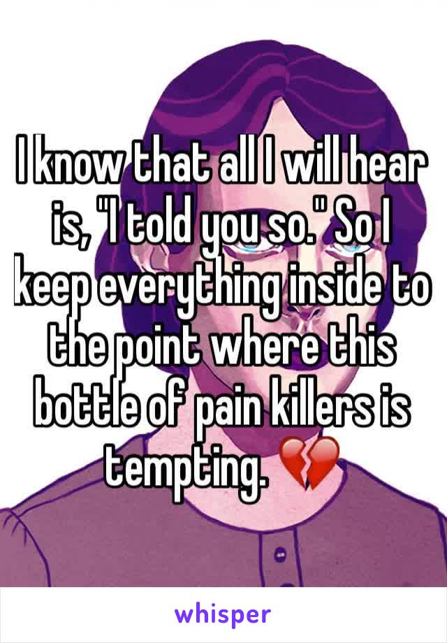 """I know that all I will hear is, """"I told you so."""" So I keep everything inside to the point where this bottle of pain killers is tempting. 💔"""