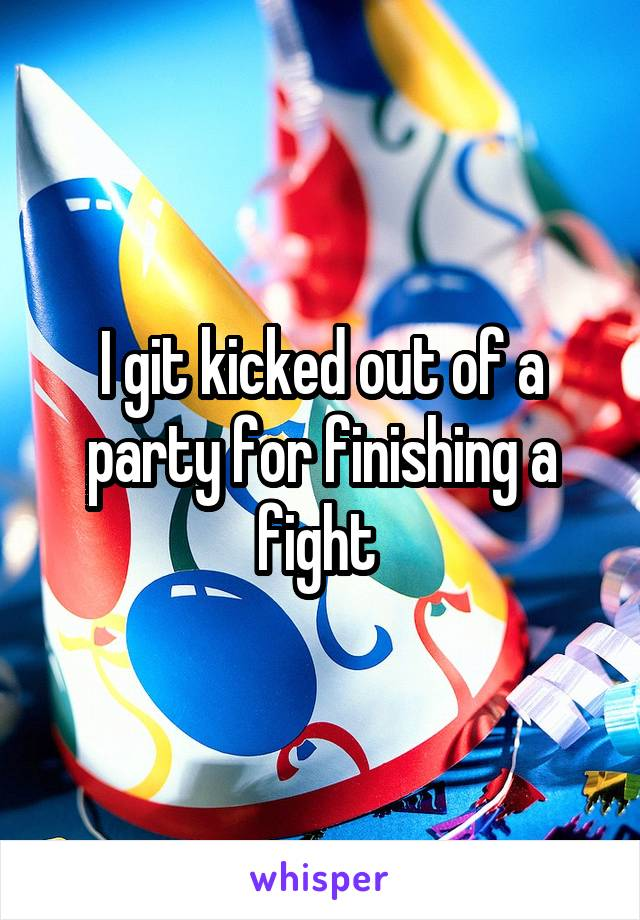 I git kicked out of a party for finishing a fight
