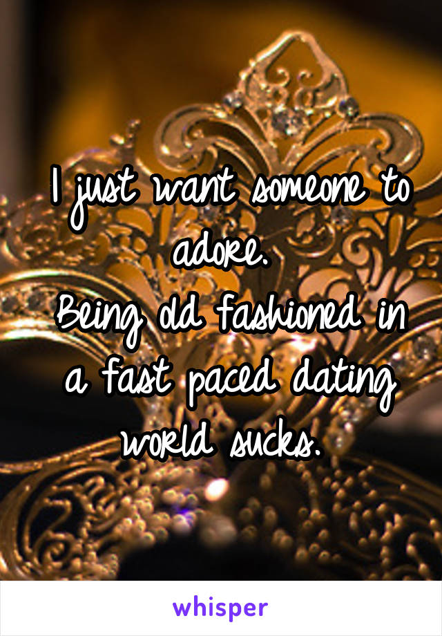 I just want someone to adore.  Being old fashioned in a fast paced dating world sucks.