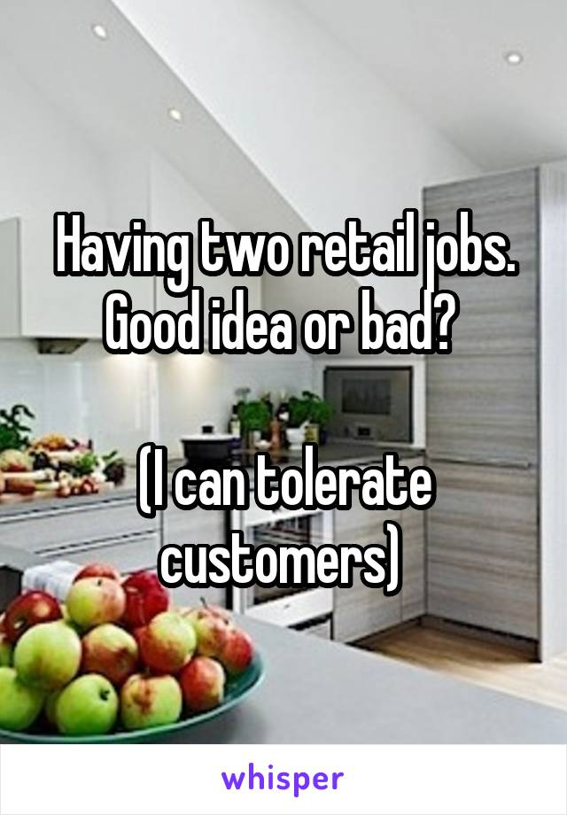 Having two retail jobs. Good idea or bad?   (I can tolerate customers)