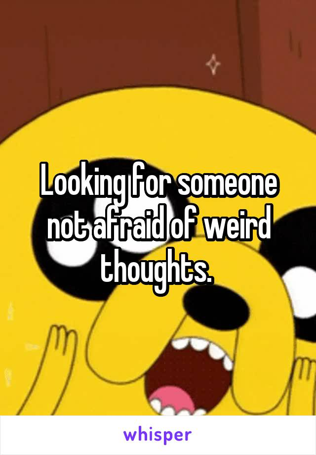 Looking for someone not afraid of weird thoughts.