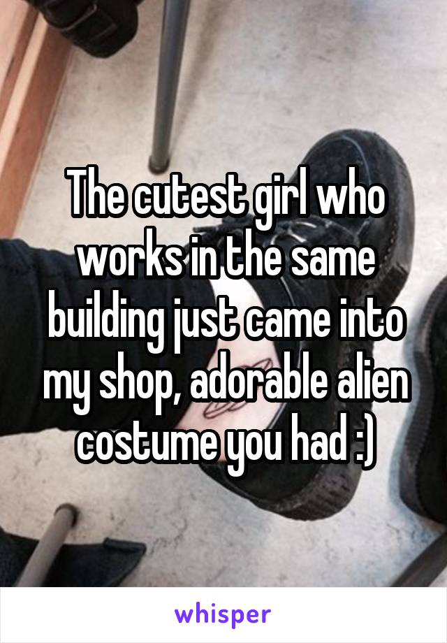 The cutest girl who works in the same building just came into my shop, adorable alien costume you had :)