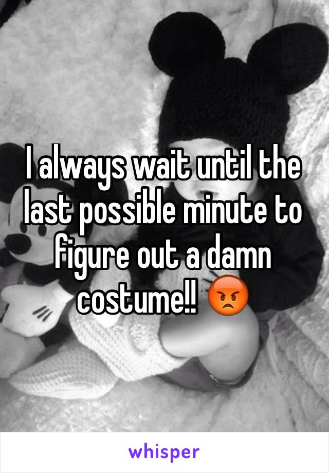 I always wait until the last possible minute to figure out a damn costume!! 😡