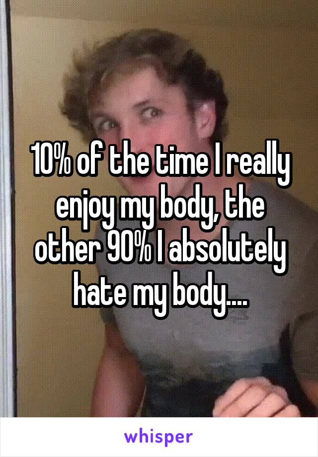 10% of the time I really enjoy my body, the other 90% I absolutely hate my body....