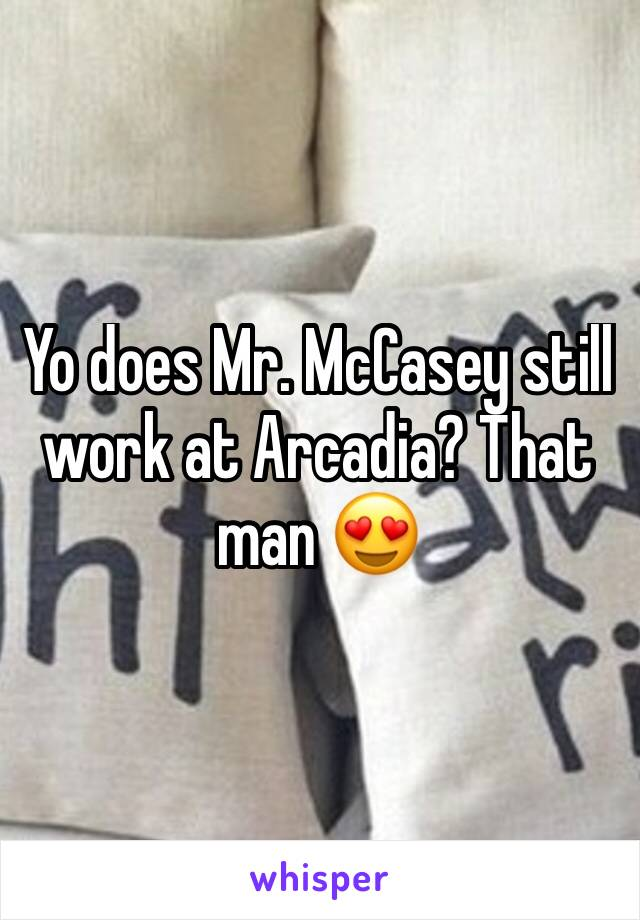 Yo does Mr. McCasey still work at Arcadia? That man 😍