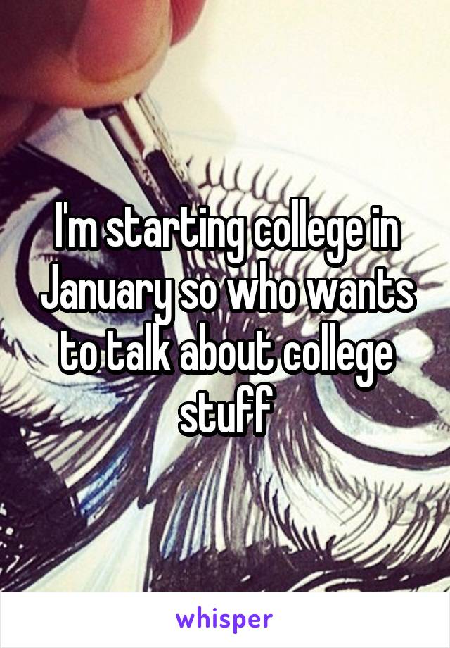 I'm starting college in January so who wants to talk about college stuff