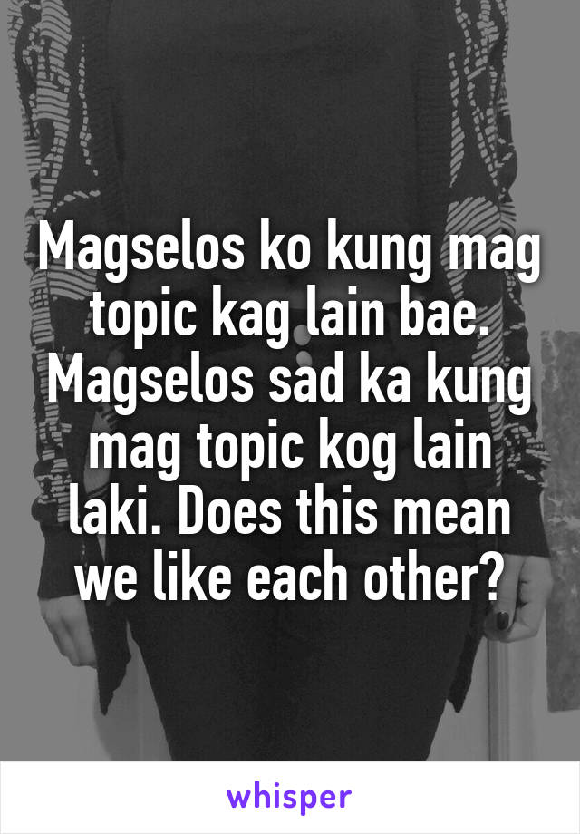 Magselos ko kung mag topic kag lain bae. Magselos sad ka kung mag topic kog lain laki. Does this mean we like each other?