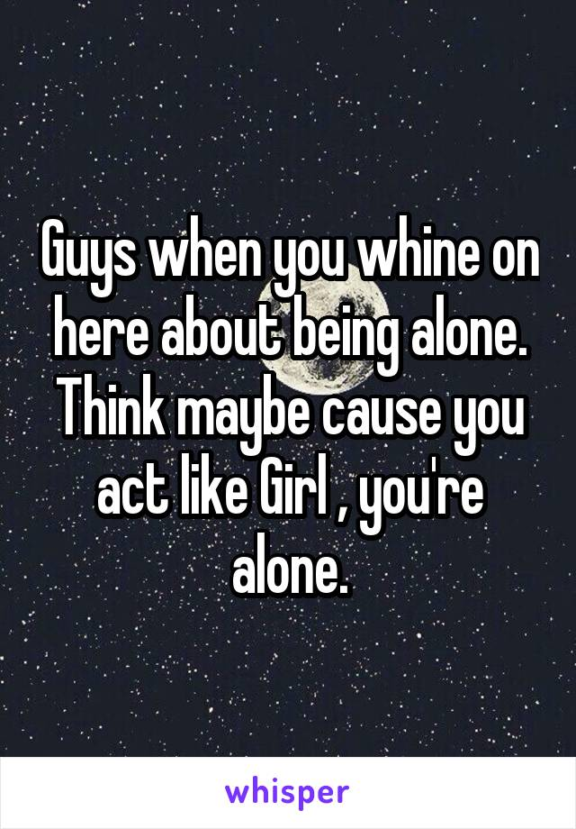 Guys when you whine on here about being alone. Think maybe cause you act like Girl , you're alone.