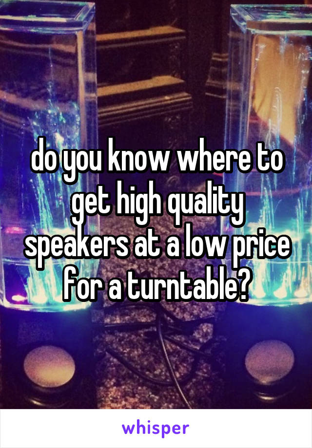 do you know where to get high quality speakers at a low price for a turntable?