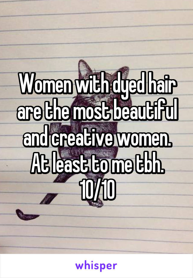 Women with dyed hair are the most beautiful and creative women. At least to me tbh. 10/10