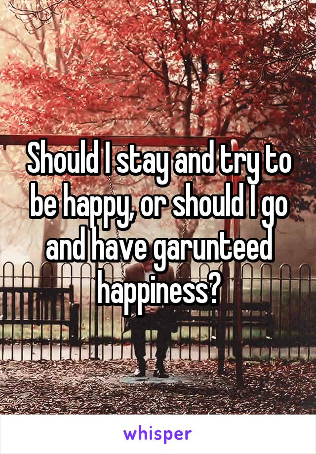 Should I stay and try to be happy, or should I go and have garunteed happiness?
