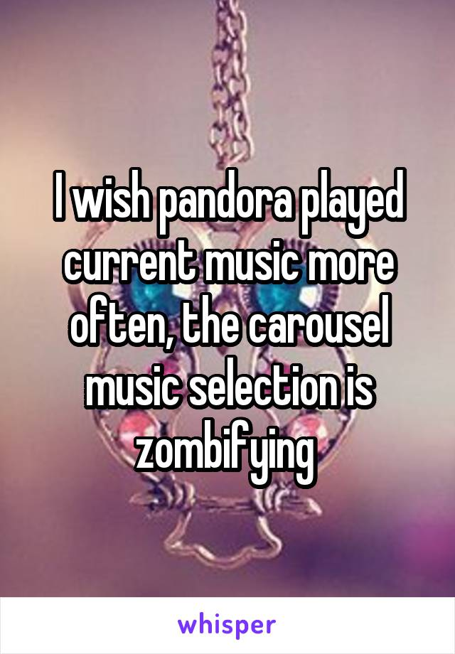 I wish pandora played current music more often, the carousel music selection is zombifying