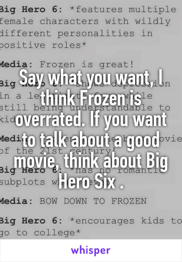 Say what you want, I think Frozen is overrated. If you want to talk about a good movie, think about Big Hero Six .