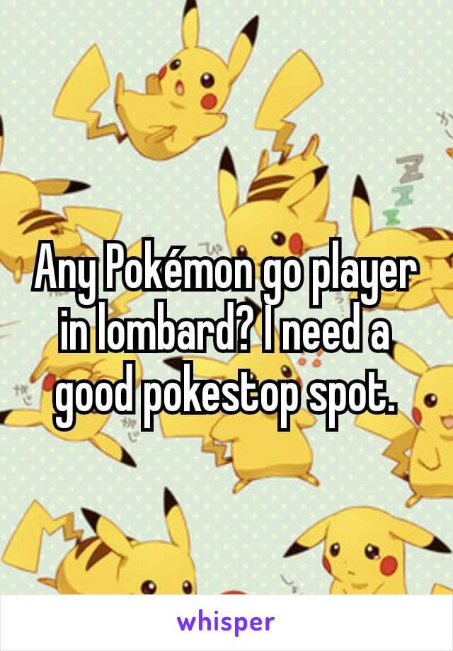 Any Pokémon go player in lombard? I need a good pokestop spot.