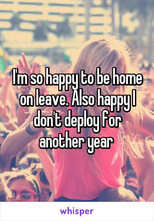 I'm so happy to be home on leave. Also happy I don't deploy for another year