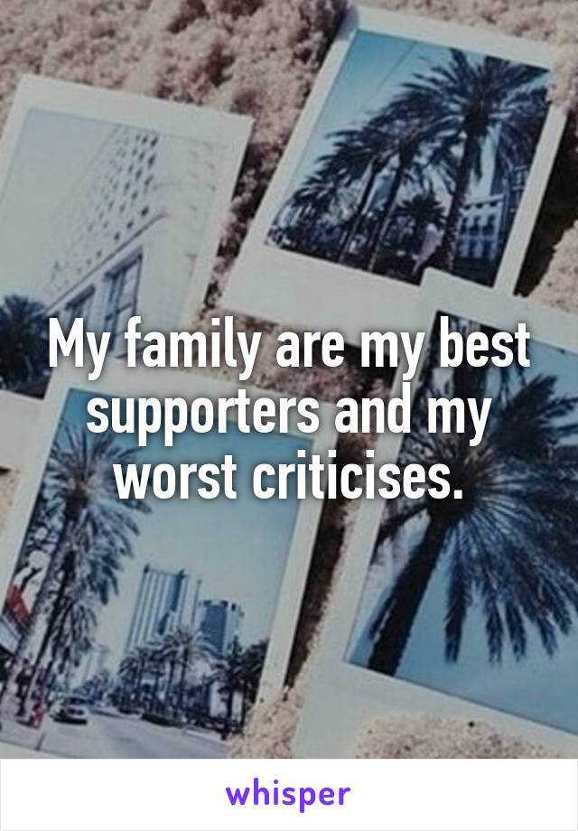 My family are my best supporters and my worst criticises.