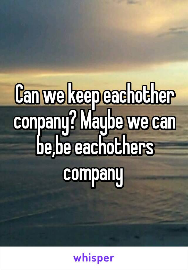 Can we keep eachother conpany? Maybe we can be,be eachothers company