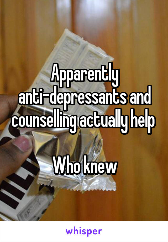 Apparently anti-depressants and counselling actually help   Who knew