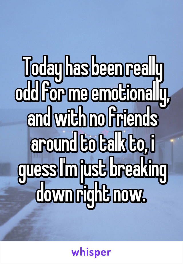 Today has been really odd for me emotionally, and with no friends around to talk to, i guess I'm just breaking down right now.
