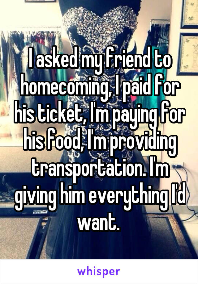 I asked my friend to homecoming, I paid for his ticket, I'm paying for his food, I'm providing transportation. I'm giving him everything I'd want.