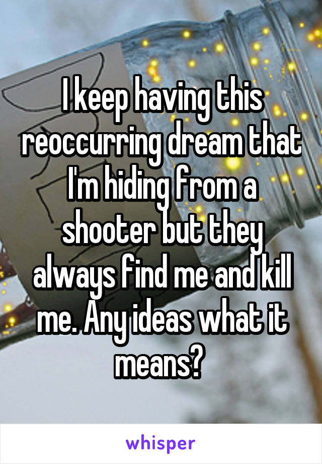 I keep having this reoccurring dream that I'm hiding from a shooter but they always find me and kill me. Any ideas what it means?