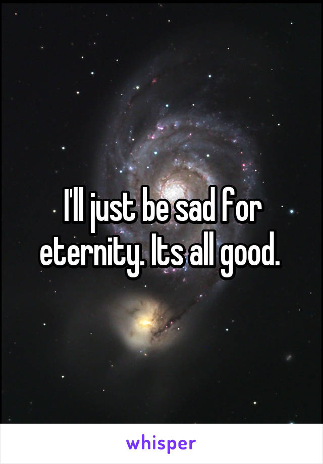 I'll just be sad for eternity. Its all good.