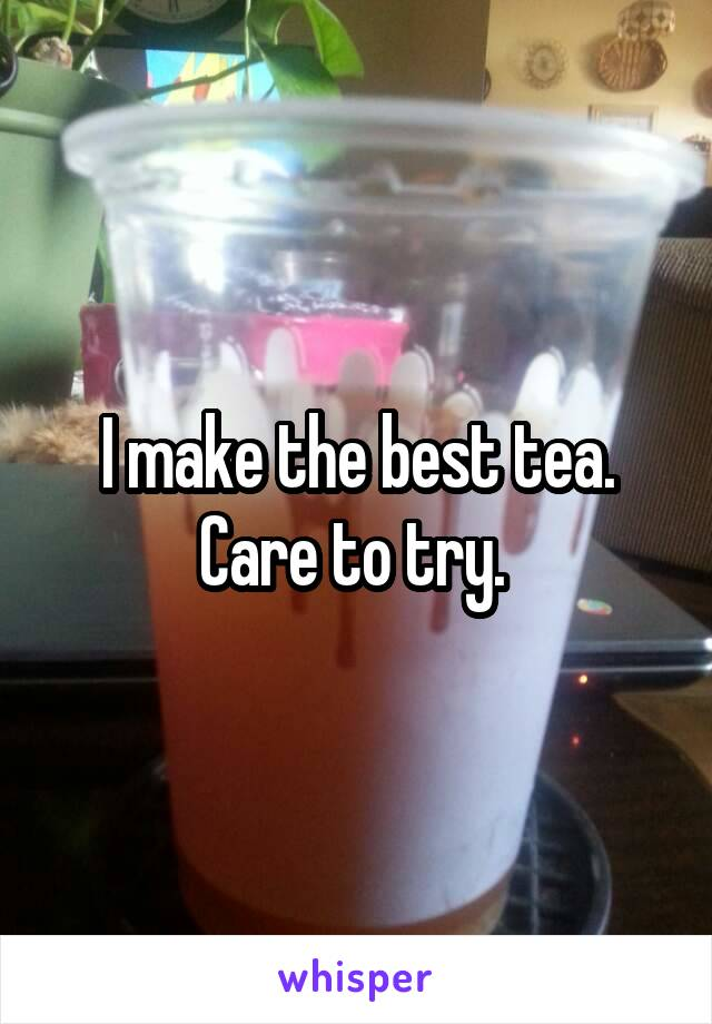 I make the best tea. Care to try.