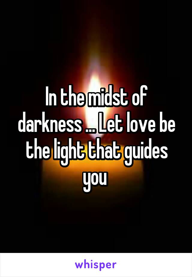 In the midst of darkness ... Let love be the light that guides you