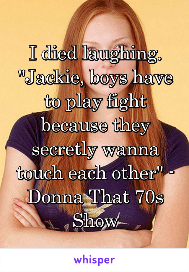 """I died laughing. """"Jackie, boys have to play fight because they secretly wanna touch each other"""" - Donna That 70s Show"""