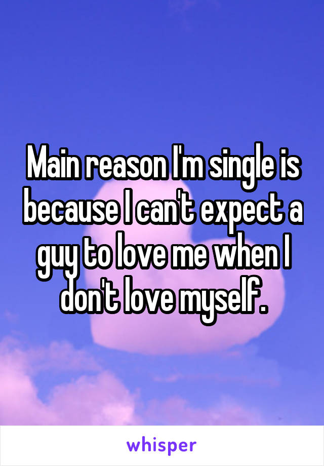Main reason I'm single is because I can't expect a guy to love me when I don't love myself.
