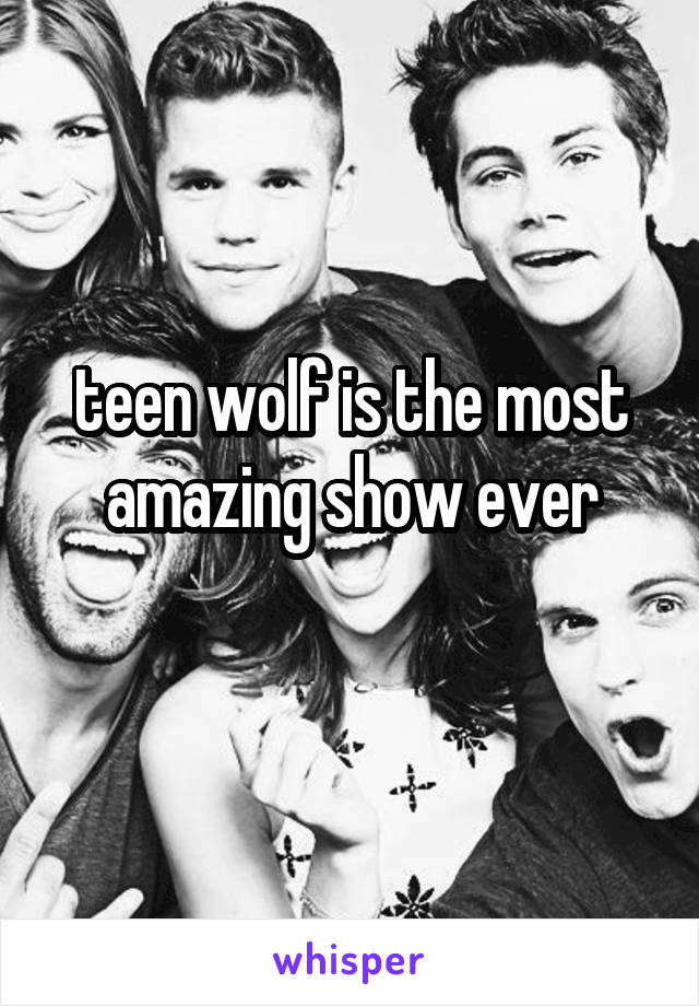 teen wolf is the most amazing show ever